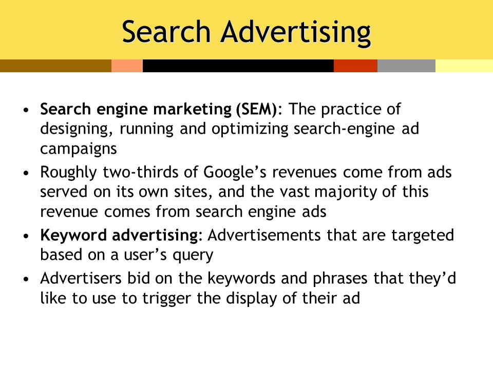 Search Advertising Search engine marketing (SEM): The practice of designing, running and optimizing search-engine ad campaigns Roughly two-thirds of Google's revenues come from ads served on its own sites, and the vast majority of this revenue comes from search engine ads Keyword advertising: Advertisements that are targeted based on a user's query Advertisers bid on the keywords and phrases that they'd like to use to trigger the display of their ad