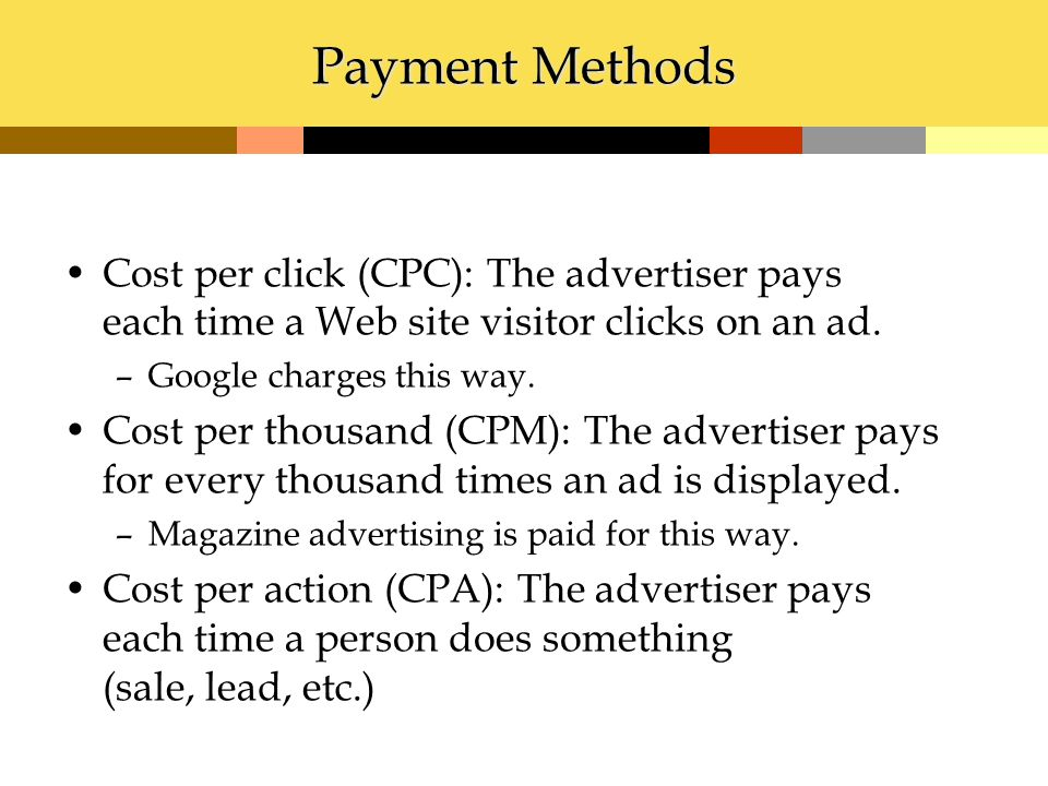 Payment Methods Cost per click (CPC): The advertiser pays each time a Web site visitor clicks on an ad. –Google charges this way. Cost per thousand (C