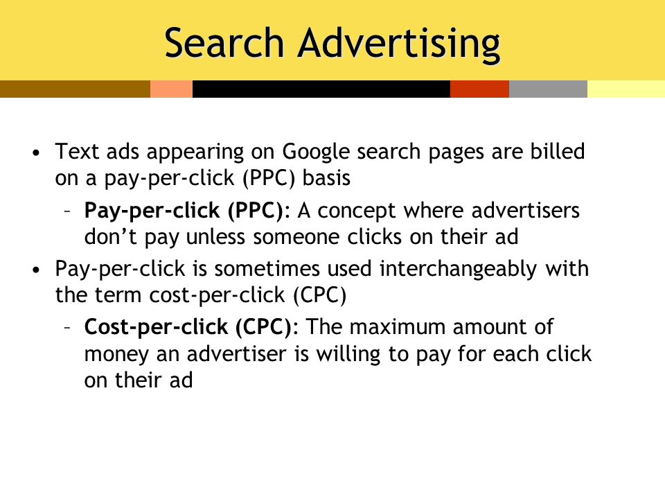 Search Advertising Text ads appearing on Google search pages are billed on a pay-per-click (PPC) basis –Pay-per-click (PPC): A concept where advertise