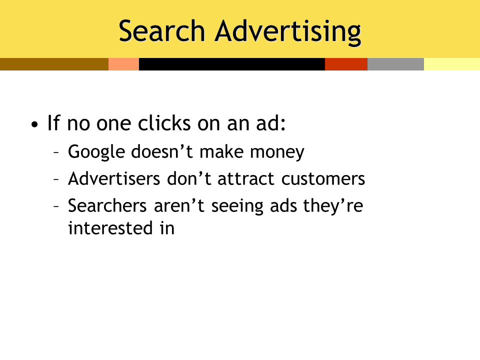 Search Advertising If no one clicks on an ad: –Google doesn't make money –Advertisers don't attract customers –Searchers aren't seeing ads they're interested in