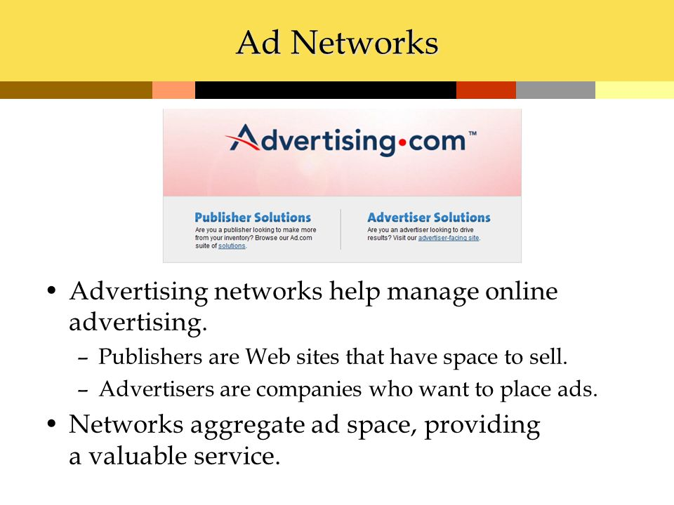 Ad Networks Advertising networks help manage online advertising. –Publishers are Web sites that have space to sell. –Advertisers are companies who wan