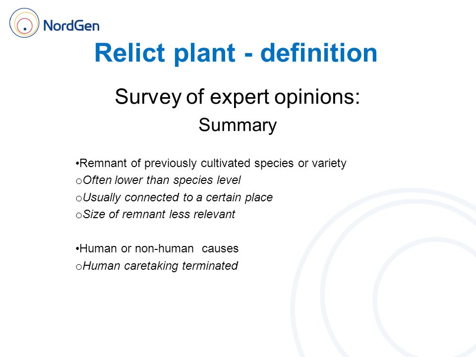 Relict plant - definition Survey of expert opinions: Summary Remnant of previously cultivated species or variety o Often lower than species level o Us