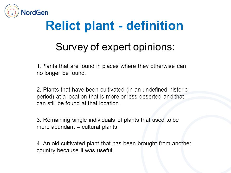Relict plant - definition Survey of expert opinions: Summary Remnant of previously cultivated species or variety o Often lower than species level o Usually connected to a certain place o Size of remnant less relevant Human or non-human causes o Human caretaking terminated