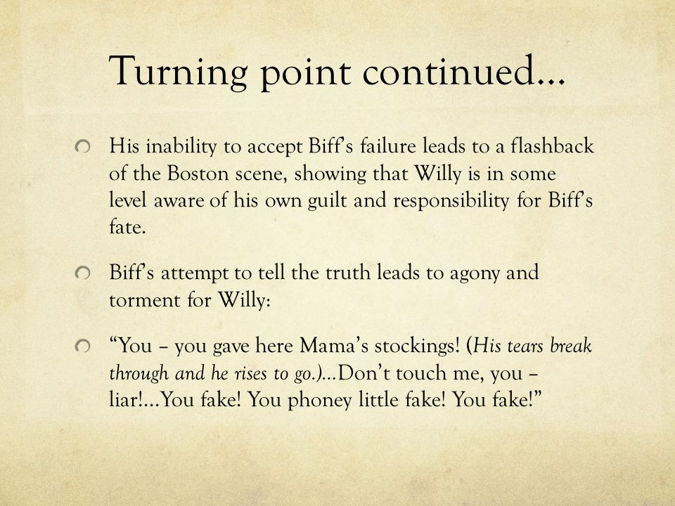 Turning point continued… His inability to accept Biff's failure leads to a flashback of the Boston scene, showing that Willy is in some level aware of