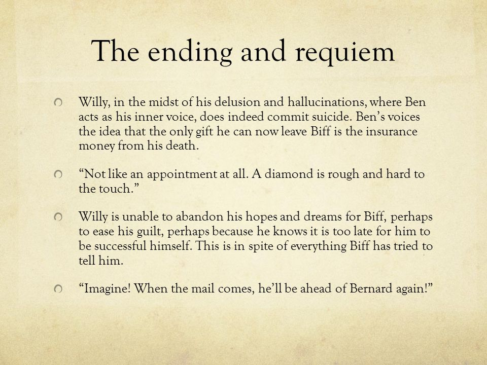 The ending and requiem Willy, in the midst of his delusion and hallucinations, where Ben acts as his inner voice, does indeed commit suicide. Ben's vo