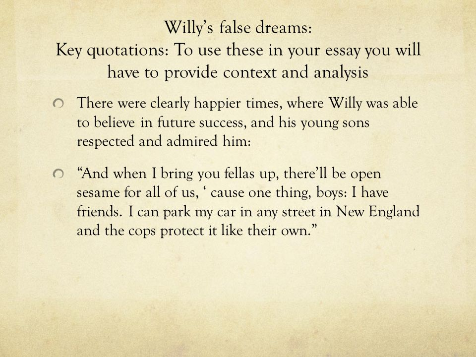 Willy's false dreams: Key quotations: To use these in your essay you will have to provide context and analysis There were clearly happier times, where
