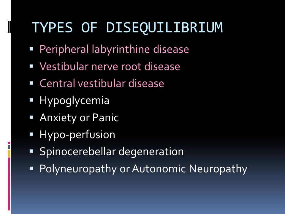 TYPES OF DISEQUILIBRIUM  Peripheral labyrinthine disease  Vestibular nerve root disease  Central vestibular disease  Hypoglycemia  Anxiety or Pan