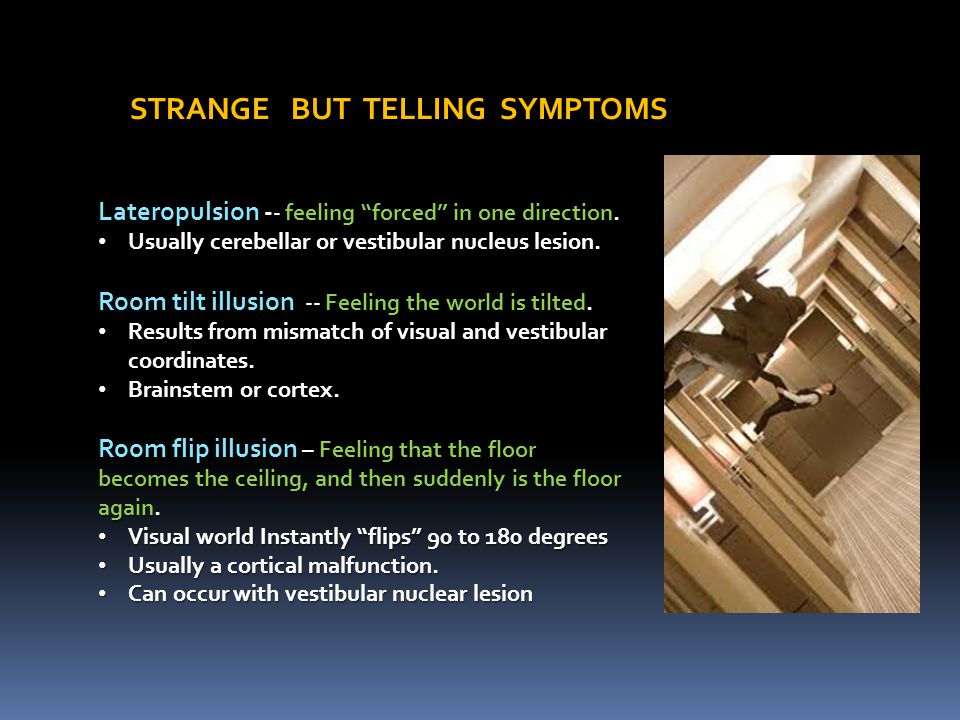 "STRANGE BUT TELLING SYMPTOMS Lateropulsion - - feeling ""forced"" in one direction. Usually cerebellar or vestibular nucleus lesion. Usually cerebellar"