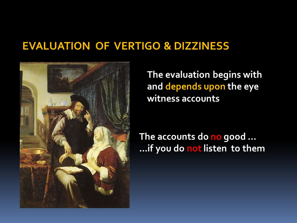 EVALUATION OF VERTIGO & DIZZINESS The evaluation begins with and depends upon the eye witness accounts The accounts do no good …...if you do not liste