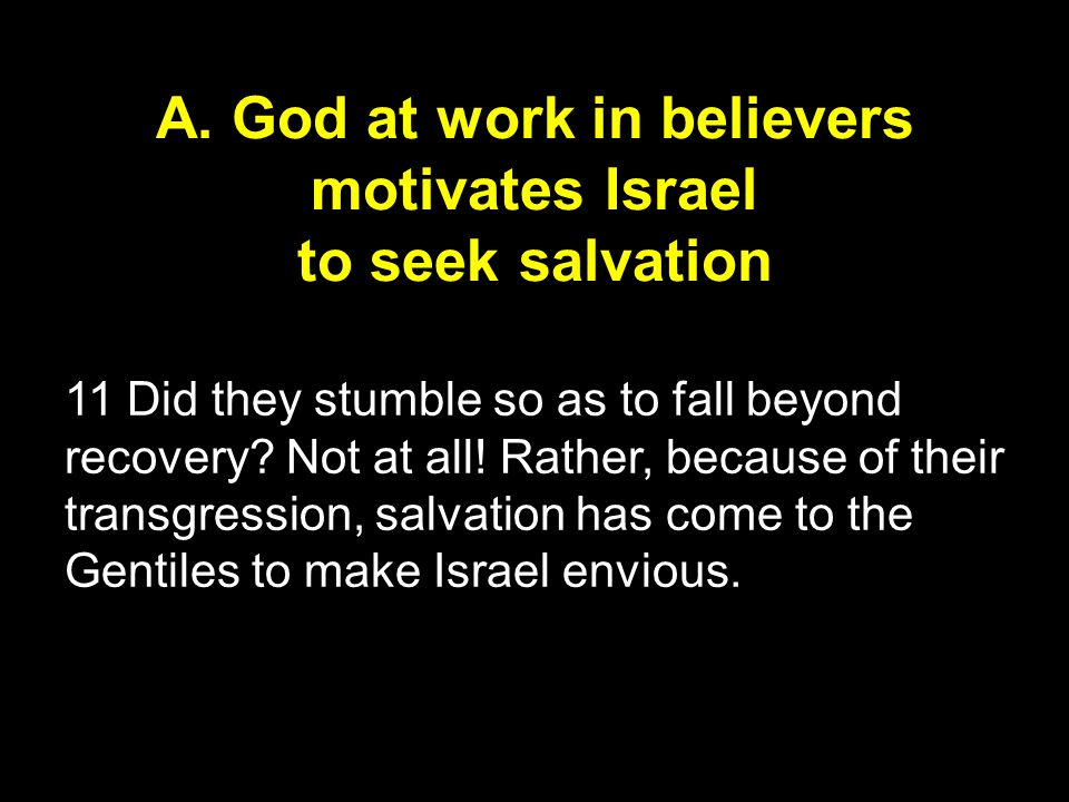 A. God at work in believers motivates Israel to seek salvation 11 Did they stumble so as to fall beyond recovery? Not at all! Rather, because of their