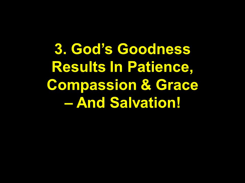 3. God's Goodness Results In Patience, Compassion & Grace – And Salvation!