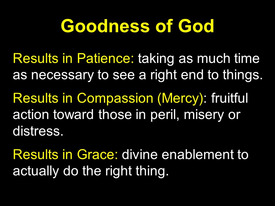 Goodness of God Results in Patience: taking as much time as necessary to see a right end to things.