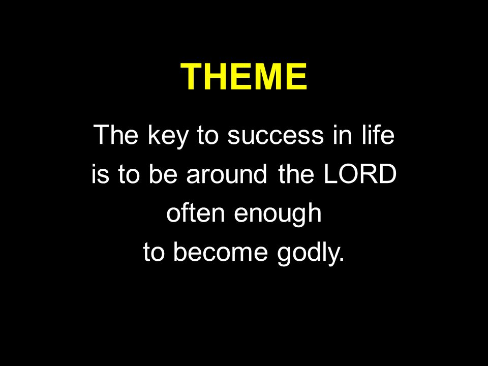 THEME The key to success in life is to be around the LORD often enough to become godly.