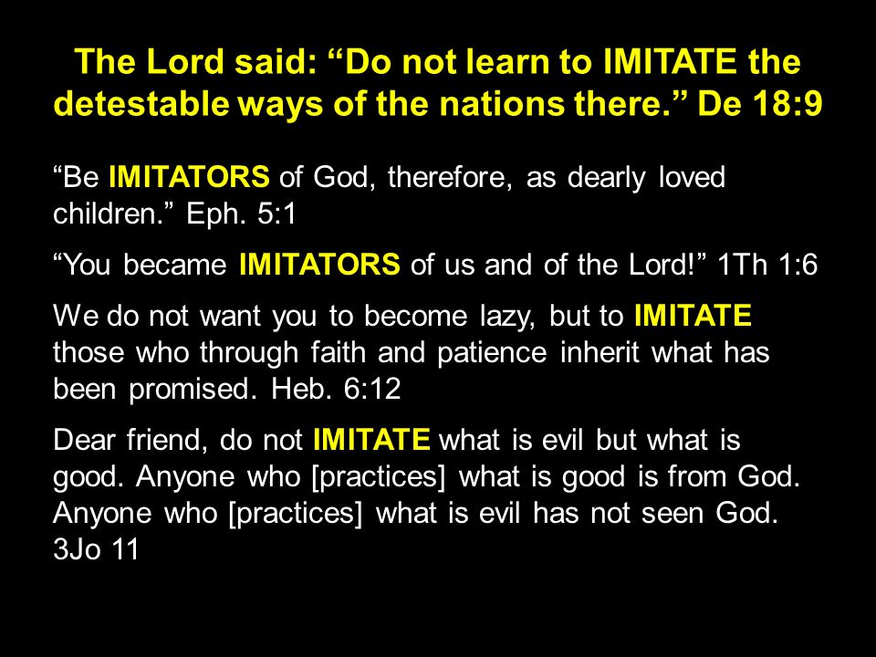 The Lord said: Do not learn to IMITATE the detestable ways of the nations there. De 18:9 Be IMITATORS of God, therefore, as dearly loved children. Eph.