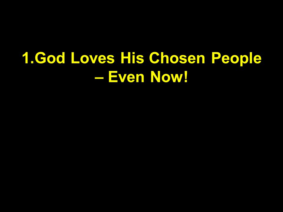 1.God Loves His Chosen People – Even Now!