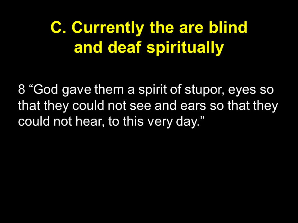 """C. Currently the are blind and deaf spiritually 8 """"God gave them a spirit of stupor, eyes so that they could not see and ears so that they could not h"""