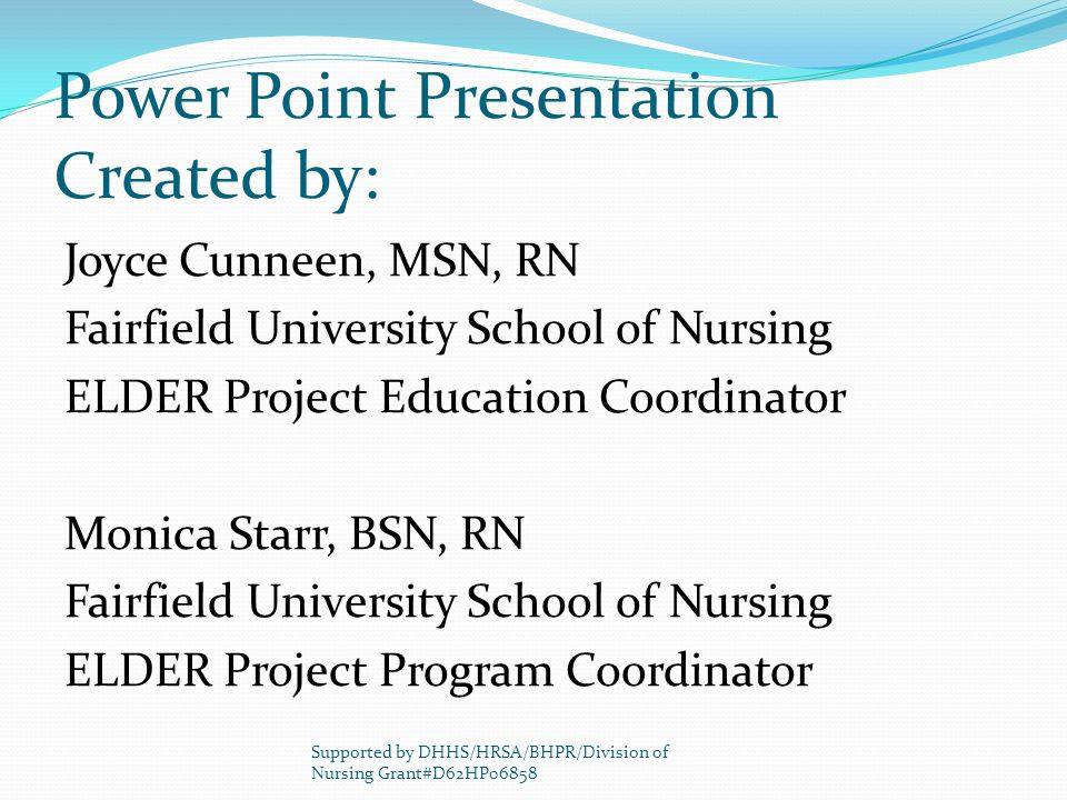 Power Point Presentation Created by: Joyce Cunneen, MSN, RN Fairfield University School of Nursing ELDER Project Education Coordinator Monica Starr, BSN, RN Fairfield University School of Nursing ELDER Project Program Coordinator Supported by DHHS/HRSA/BHPR/Division of Nursing Grant#D62HP06858