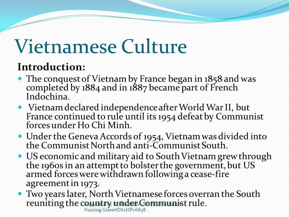 Vietnamese Culture Introduction: The conquest of Vietnam by France began in 1858 and was completed by 1884 and in 1887 became part of French Indochina.