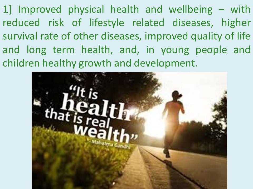 1] Improved physical health and wellbeing – with reduced risk of lifestyle related diseases, higher survival rate of other diseases, improved quality of life and long term health, and, in young people and children healthy growth and development.