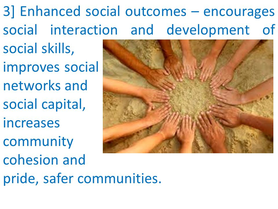 3] Enhanced social outcomes – encourages social interaction and development of social skills, improves social networks and social capital, increases community cohesion and pride, safer communities.