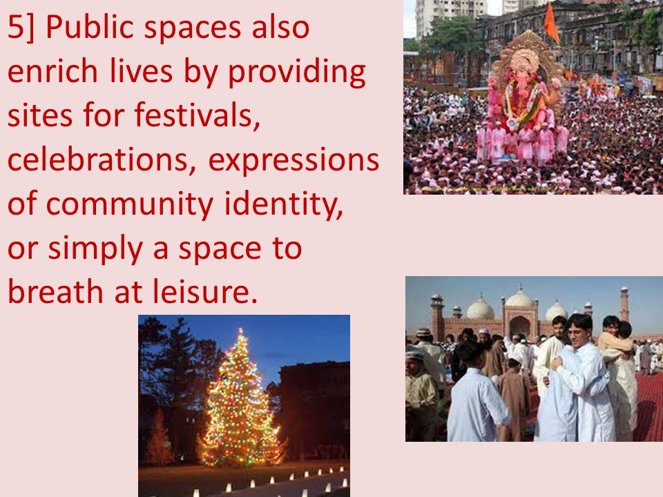 5] Public spaces also enrich lives by providing sites for festivals, celebrations, expressions of community identity, or simply a space to breath at leisure.