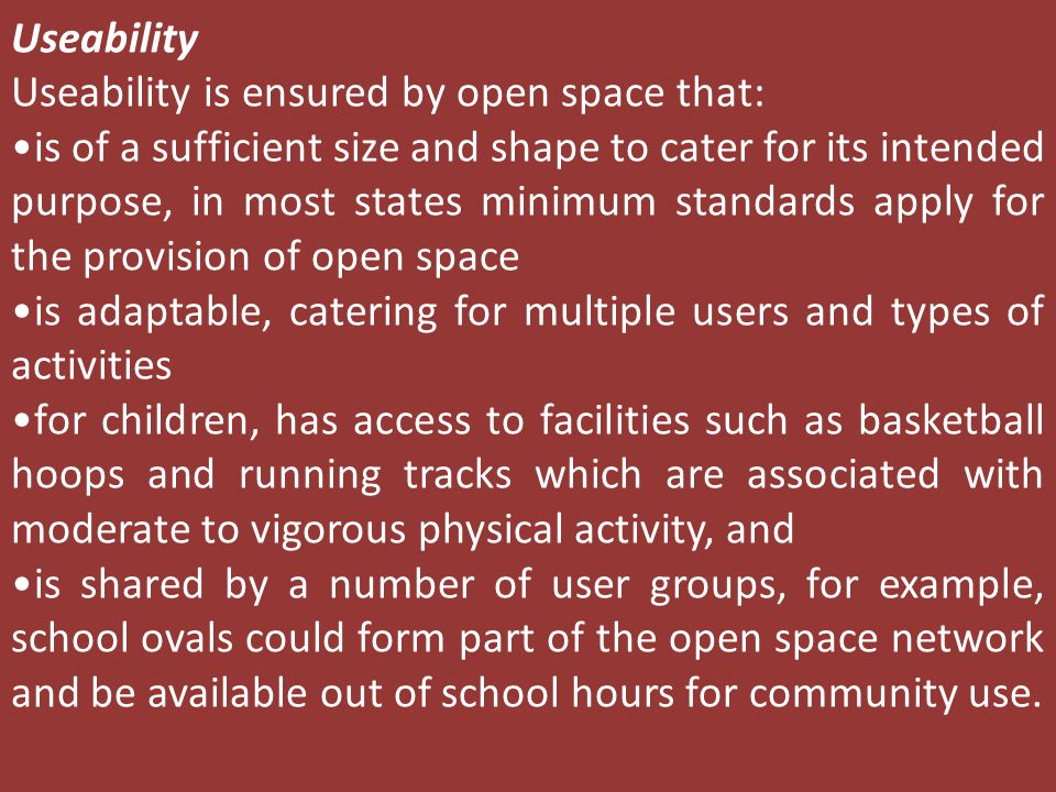 Useability Useability is ensured by open space that: is of a sufficient size and shape to cater for its intended purpose, in most states minimum standards apply for the provision of open space is adaptable, catering for multiple users and types of activities for children, has access to facilities such as basketball hoops and running tracks which are associated with moderate to vigorous physical activity, and is shared by a number of user groups, for example, school ovals could form part of the open space network and be available out of school hours for community use.