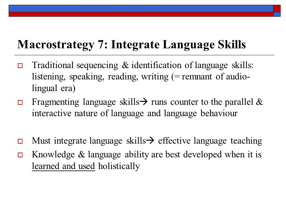 Macrostrategy 7: Integrate Language Skills  Traditional sequencing & identification of language skills: listening, speaking, reading, writing (= remnant of audio- lingual era)  Fragmenting language skills  runs counter to the parallel & interactive nature of language and language behaviour  Must integrate language skills  effective language teaching  Knowledge & language ability are best developed when it is learned and used holistically