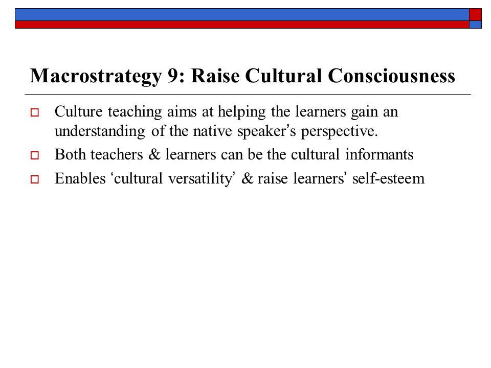 Macrostrategy 9: Raise Cultural Consciousness  Culture teaching aims at helping the learners gain an understanding of the native speaker ' s perspective.