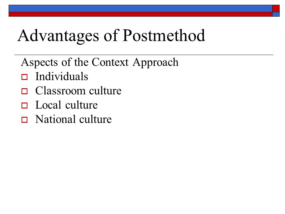 Advantages of Postmethod Aspects of the Context Approach  Individuals  Classroom culture  Local culture  National culture