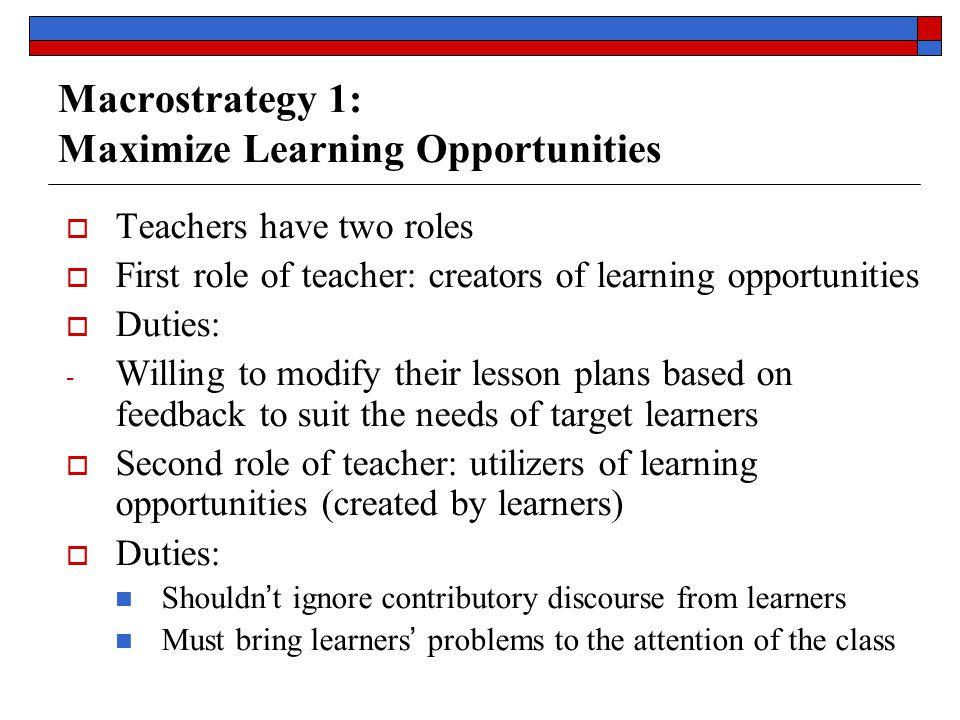 Macrostrategy 1: Maximize Learning Opportunities  Teachers have two roles  First role of teacher: creators of learning opportunities  Duties: - Willing to modify their lesson plans based on feedback to suit the needs of target learners  Second role of teacher: utilizers of learning opportunities (created by learners)  Duties: Shouldn ' t ignore contributory discourse from learners Must bring learners ' problems to the attention of the class