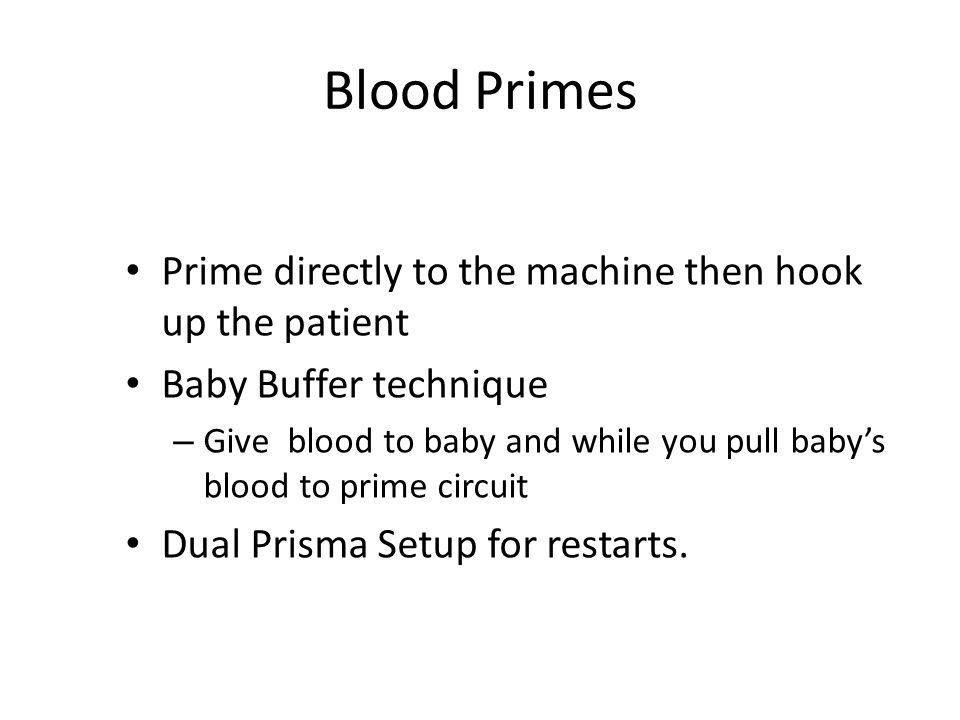 Blood Primes Prime directly to the machine then hook up the patient Baby Buffer technique – Give blood to baby and while you pull baby's blood to prim
