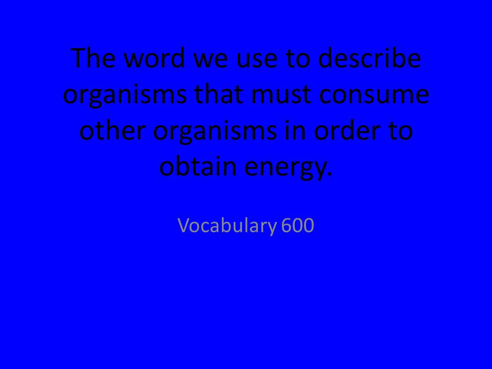 The word we use to describe organisms that must consume other organisms in order to obtain energy.