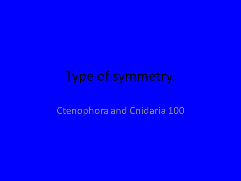 Type of symmetry. Ctenophora and Cnidaria 100