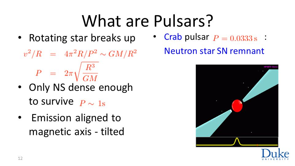 What are Pulsars? Rotating star breaks up Only NS dense enough to survive Emission aligned to magnetic axis - tilted 12 Crab pulsar : Neutron star SN