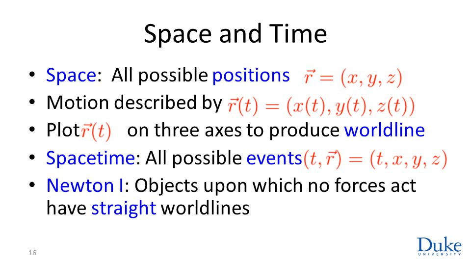 Space and Time Space: All possible positions Motion described by Plot on three axes to produce worldline Spacetime: All possible events Newton I: Obje