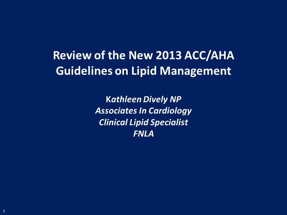 1 Review of the New 2013 ACC/AHA Guidelines on Lipid Management Kathleen Dively NP Associates In Cardiology Clinical Lipid Specialist FNLA
