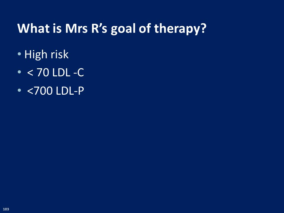 103 What is Mrs R's goal of therapy? High risk < 70 LDL -C <700 LDL-P