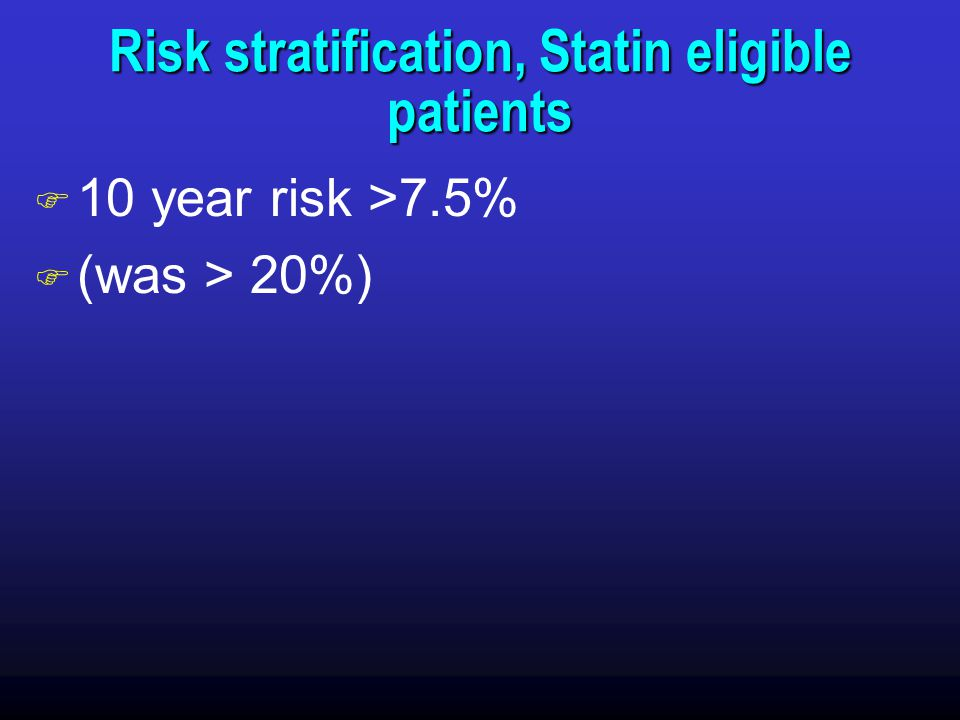 Risk stratification, Statin eligible patients F 10 year risk >7.5% F (was > 20%)