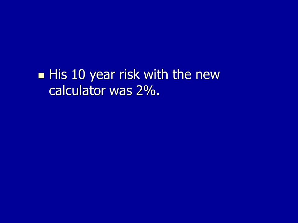 His 10 year risk with the new calculator was 2%. His 10 year risk with the new calculator was 2%.
