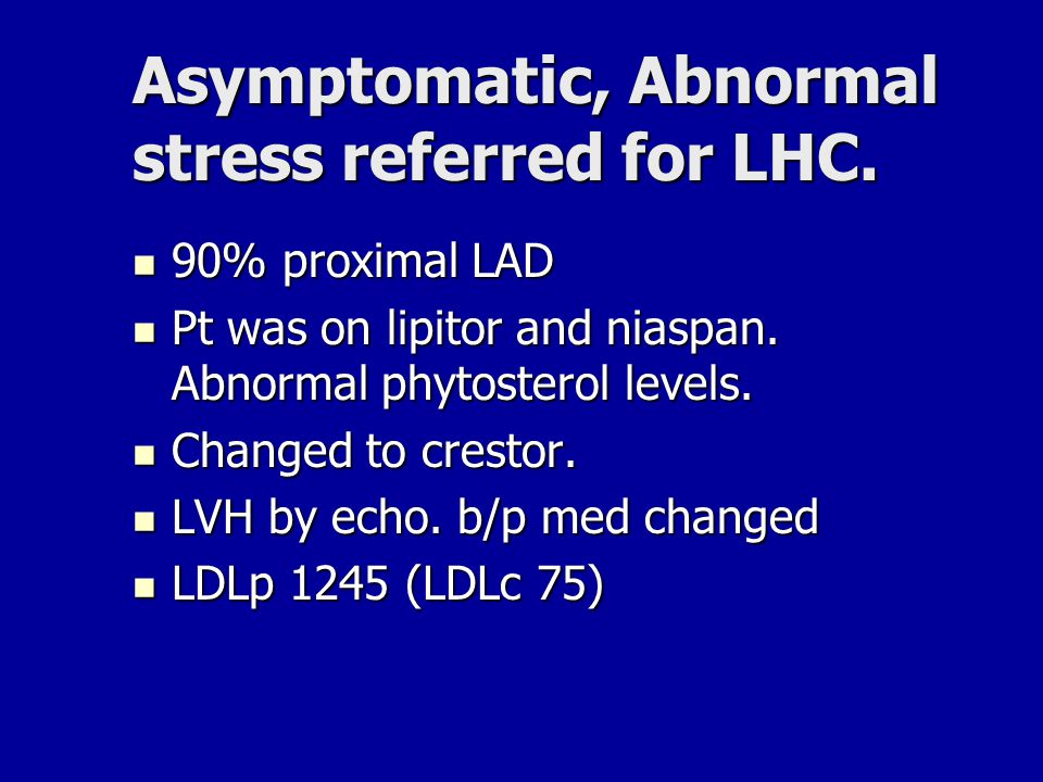 Asymptomatic, Abnormal stress referred for LHC. 90% proximal LAD 90% proximal LAD Pt was on lipitor and niaspan. Abnormal phytosterol levels. Pt was o