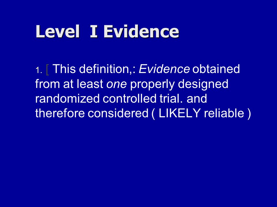 Level I Evidence 1. 1. [ This definition,: Evidence obtained from at least one properly designed randomized controlled trial. and therefore considere