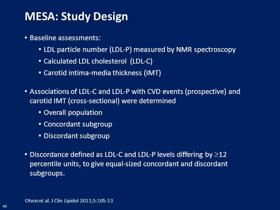 66 MESA: Study Design Baseline assessments: LDL particle number (LDL-P) measured by NMR spectroscopy Calculated LDL cholesterol (LDL-C) Carotid intima