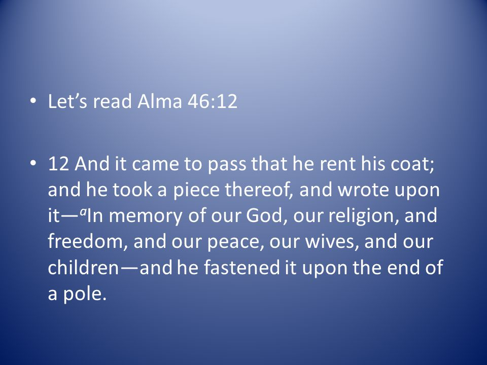 Let's read Alma 46:12 12 And it came to pass that he rent his coat; and he took a piece thereof, and wrote upon it— a In memory of our God, our religion, and freedom, and our peace, our wives, and our children—and he fastened it upon the end of a pole.