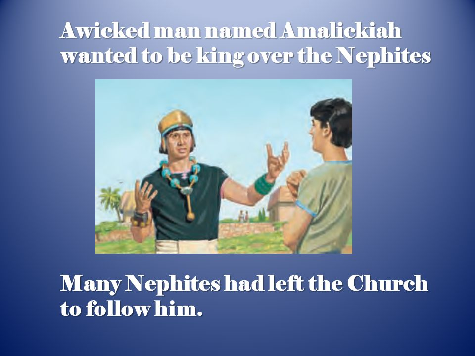 Many Nephites had left the Church to follow him. Awicked man named Amalickiah wanted to be king over the Nephites