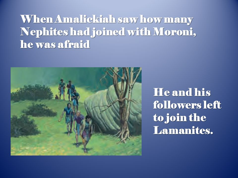 When Amalickiah saw how many Nephites had joined with Moroni, he was afraid He and his followers left to join the Lamanites.