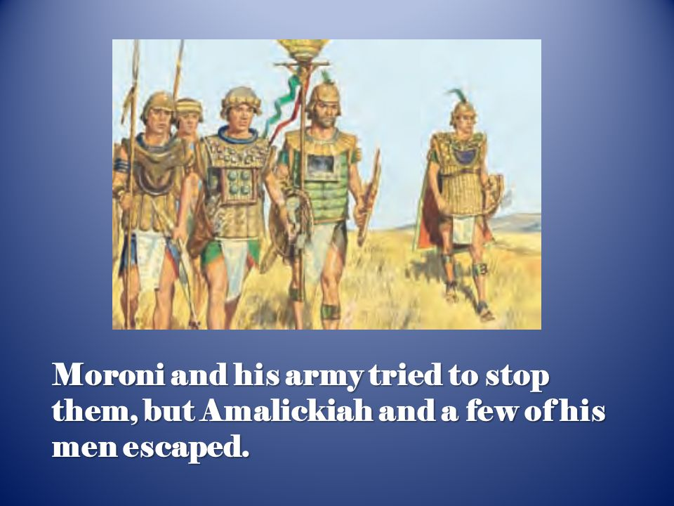 Moroni and his army tried to stop them, but Amalickiah and a few of his men escaped.