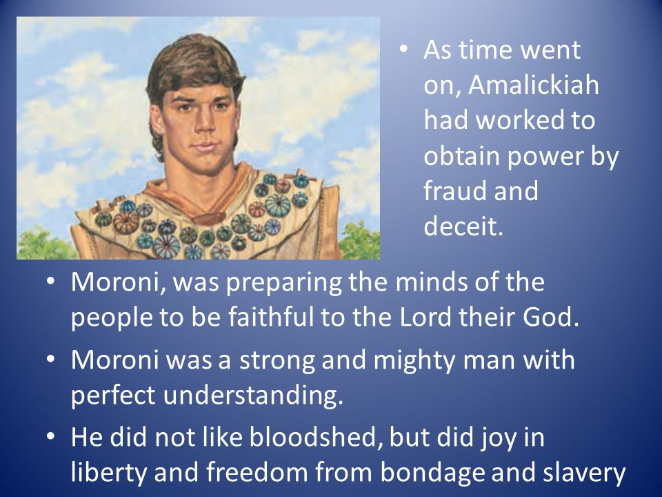 As time went on, Amalickiah had worked to obtain power by fraud and deceit. Moroni, was preparing the minds of the people to be faithful to the Lord t