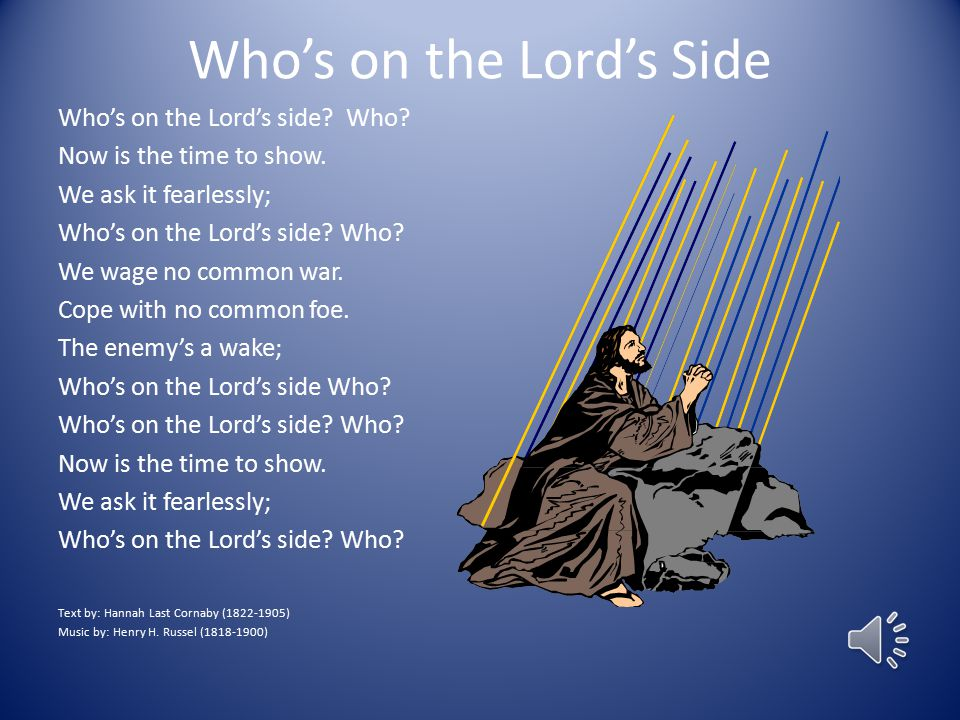 Who's on the Lord's Side Who's on the Lord's side? Who? Now is the time to show. We ask it fearlessly; Who's on the Lord's side? Who? We wage no commo