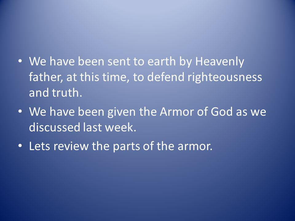 We have been sent to earth by Heavenly father, at this time, to defend righteousness and truth. We have been given the Armor of God as we discussed la