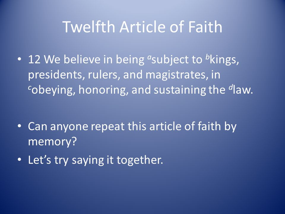 Twelfth Article of Faith 12 We believe in being a subject to b kings, presidents, rulers, and magistrates, in c obeying, honoring, and sustaining the d law.